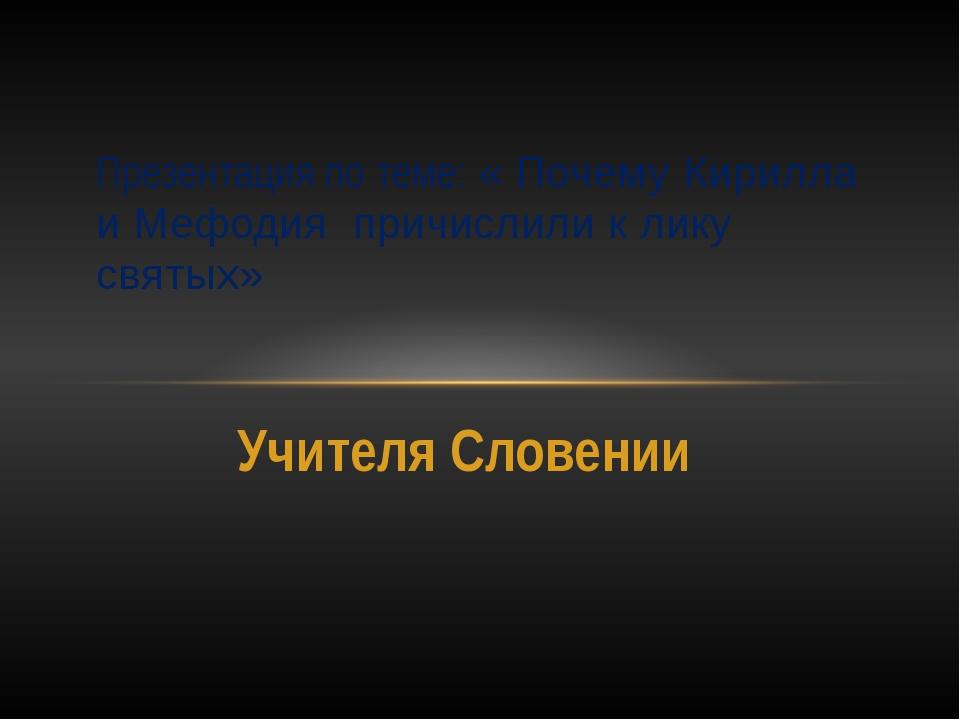 Учителя Словении Презентация по теме: « Почему Кирилла и Мефодия причислили к...
