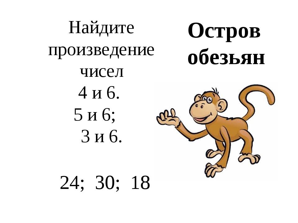 Найдите произведение чисел 4 и 6. 5 и 6; 3 и 6. 24; 30; 18 Остров обезьян