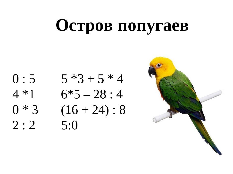 Остров попугаев 0 : 5 5 *3 + 5 * 4 4 *1 6*5 – 28 : 4 0 * 3 (16 + 24) : 8 2 :...