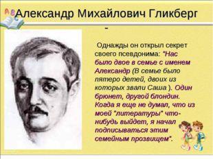 Александр Михайлович Гликберг -      Однажды он открыл секрет своего псевдон