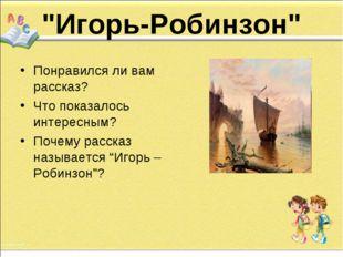 """""""Игорь-Робинзон"""" Понравился ли вам рассказ? Что показалось интере"""