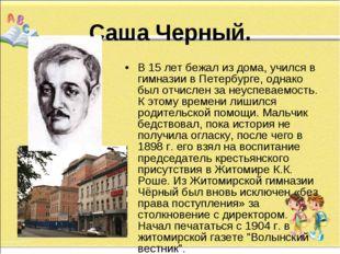 Саша Черный. В 15 лет бежал из дома, учился в гимназии в Петербурге, однако