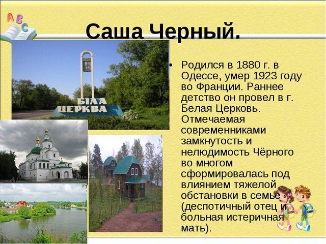 Саша Черный. Родился в 1880 г. в Одессе, умер 1923 году во Франции. Раннее д...