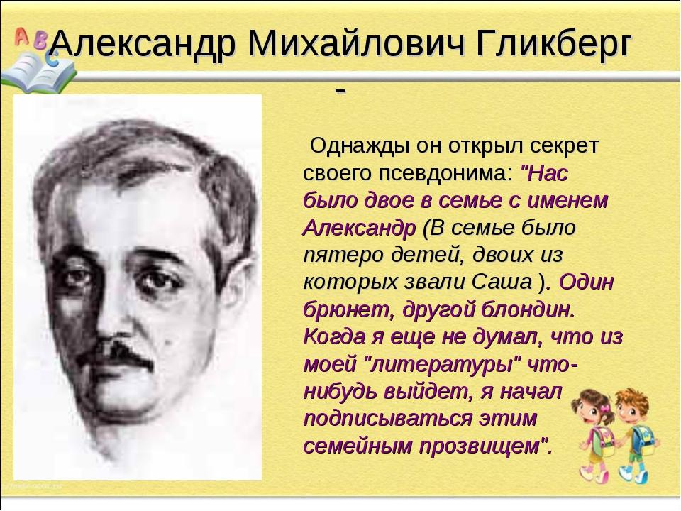 Александр Михайлович Гликберг -      Однажды он открыл секрет своего псевдон...
