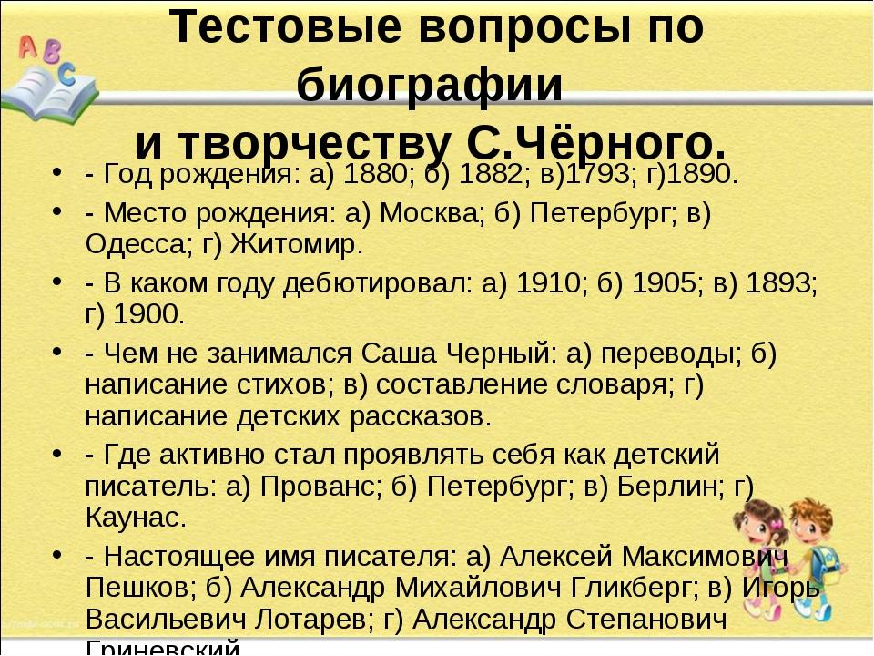 Тестовые вопросы по биографии  и творчеству С.Чёрного.  - Год рождения: а) 1...