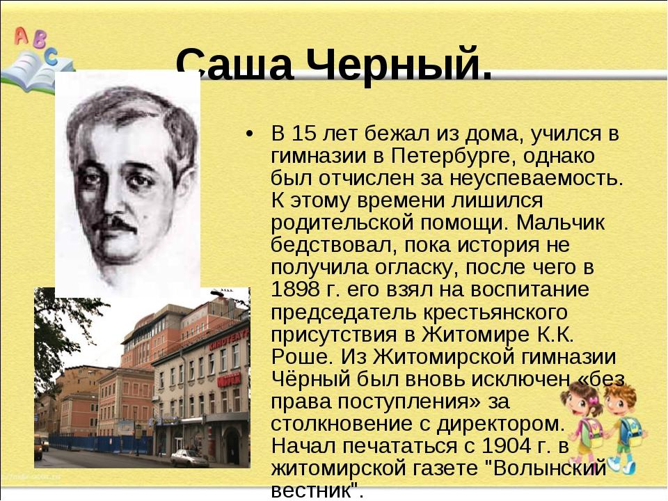 Саша Черный. В 15 лет бежал из дома, учился в гимназии в Петербурге, однако...