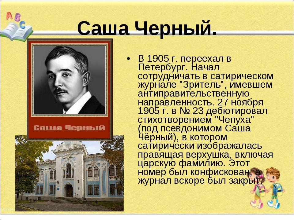 Саша Черный. В 1905 г. переехал в Петербург. Начал сотрудничать в сатирическ...