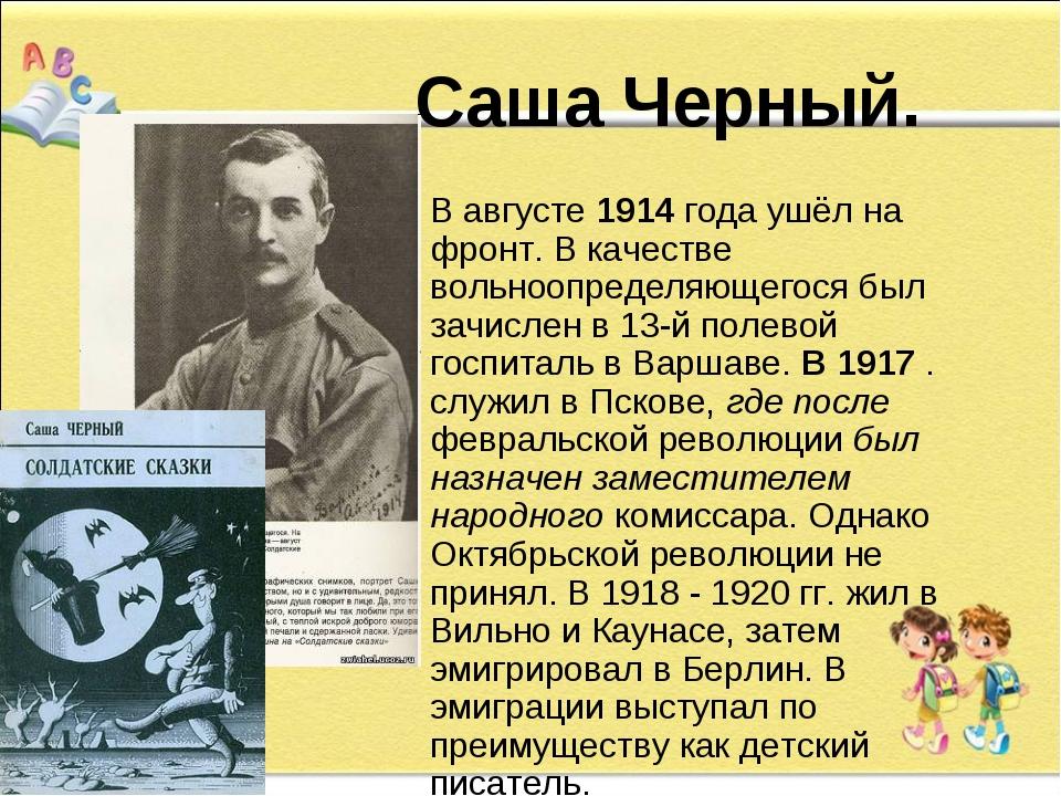 Саша Черный. В августе 1914 года ушёл на фронт. В качестве вольноопределяюще...