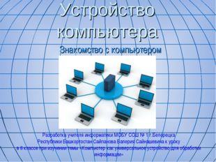 Устройство компьютера Знакомство с компьютером Разработка учителя информатики