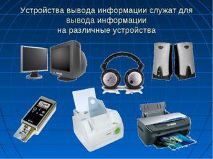 Устройства вывода информации служат для вывода информации на различные устрой