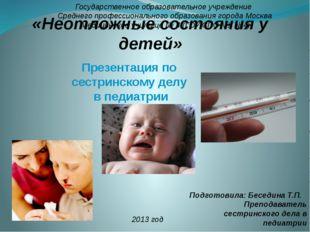 «Неотложные состояния у детей» Подготовила: Беседина Т.П. Преподаватель сестр
