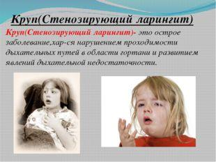 Круп(Стенозирующий ларингит) Круп(Стенозирующий ларингит)- это острое заболев