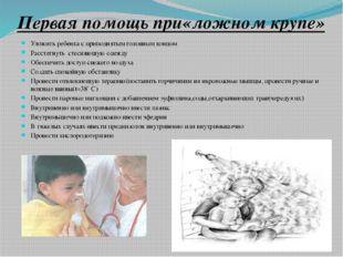 Первая помощь при«ложном крупе» Уложить ребенка с приподнятым головным концом