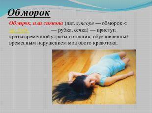 Обморок Обморок, или синкопа (лат.syncope— обморок < др.-греч. συγκοπή— ру