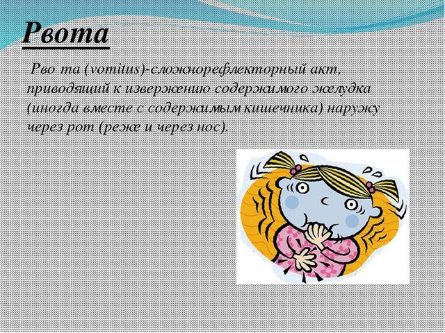 Рвота Рво́та (vomitus)-сложнорефлекторный акт, приводящий к извержению содерж...