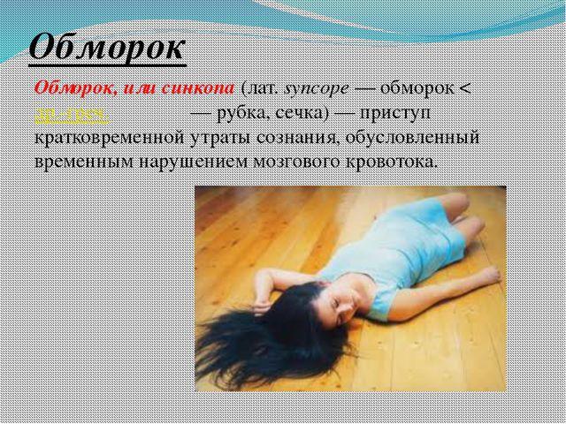 Обморок Обморок, или синкопа (лат.syncope— обморок < др.-греч. συγκοπή— ру...