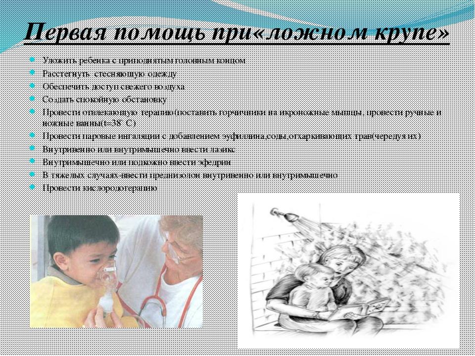Первая помощь при«ложном крупе» Уложить ребенка с приподнятым головным концом...