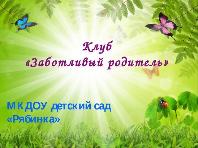 Клуб «Заботливый родитель» МКДОУ детский сад «Рябинка»