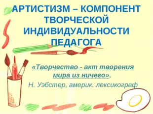 АРТИСТИЗМ – КОМПОНЕНТ ТВОРЧЕСКОЙ ИНДИВИДУАЛЬНОСТИ ПЕДАГОГА «Творчество - акт