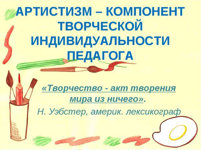 АРТИСТИЗМ – КОМПОНЕНТ ТВОРЧЕСКОЙ ИНДИВИДУАЛЬНОСТИ ПЕДАГОГА «Творчество - акт...