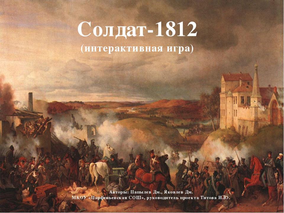 Солдат-1812 (интерактивная игра) Авторы: Папылев Дм., Яковлев Дм. МКОУ «Парф...