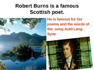 Robert Burns is a famous Scottish poet. He is famous for his poems and the wo