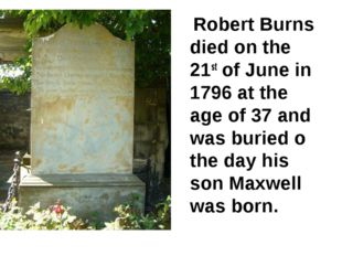 Robert Burns died on the 21st of June in 1796 at the age of 37 and was burie