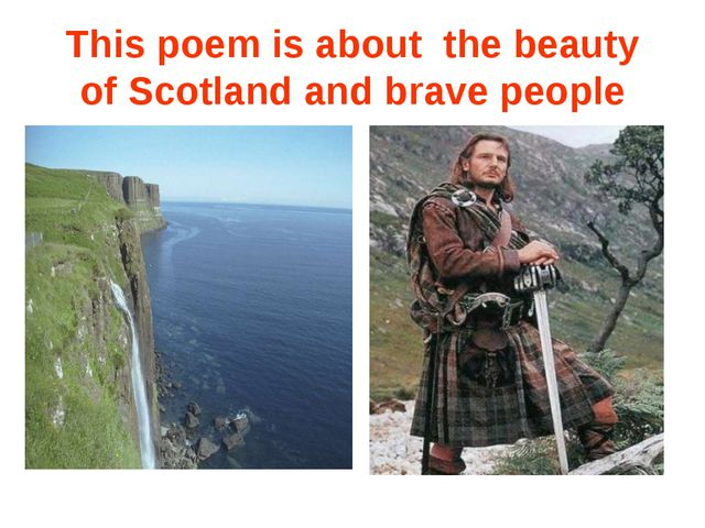 This poem is about the beauty of Scotland and brave people