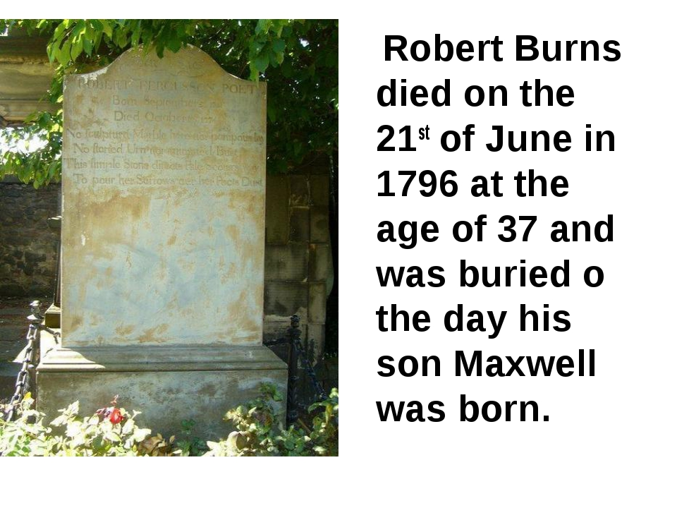 Robert Burns died on the 21st of June in 1796 at the age of 37 and was burie...