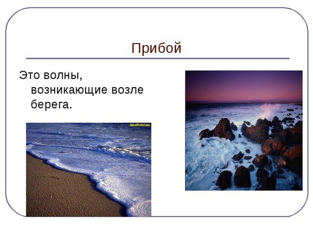 Прибой Это волны, возникающие возле берега.