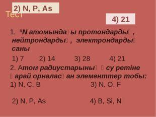 Тест 1. 14N атомындағы протондардың, нейтрондардың, электрондардың саны 1) 7