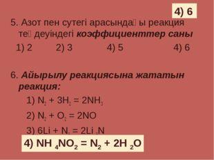 5. Азот пен сутегі арасындағы реакция теңдеуіндегі коэффициенттер саны 1) 2 2