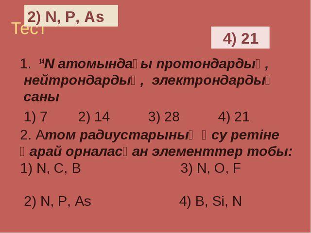 Тест 1. 14N атомындағы протондардың, нейтрондардың, электрондардың саны 1) 7...