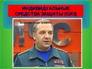 ИНДИВИДУАЛЬНЫЕ СРЕДСТВА ЗАЩИТЫ (СИЗ) Министр МЧС России Пучков В.А.