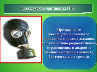 Гражданский противогаз ГП-5 Предназначен для защиты человека от попадания в о