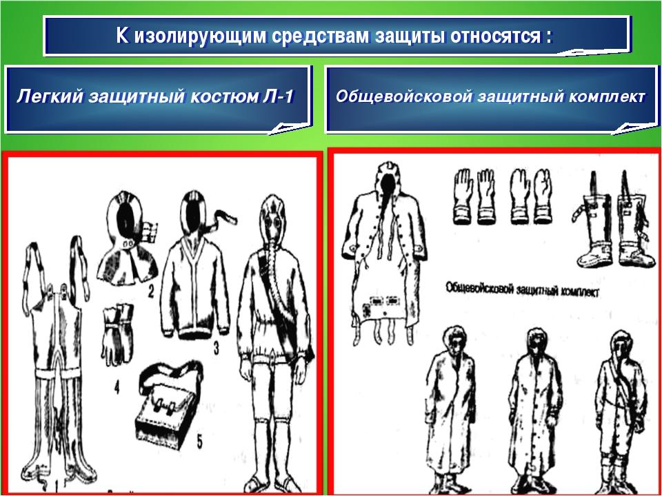 К изолирующим средствам защиты относятся : Легкий защитный костюм Л-1 Общевой...