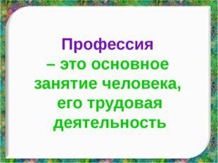 Профессия – это основное занятие человека, его трудовая деятельность