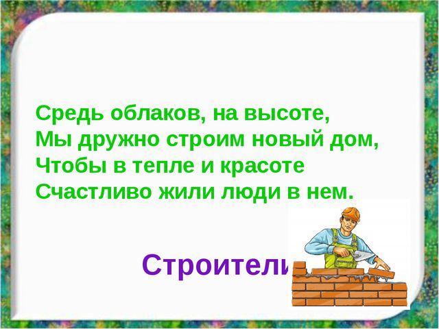 Строители Средь облаков, на высоте, Мы дружно строим новый дом, Чтобы в тепле...