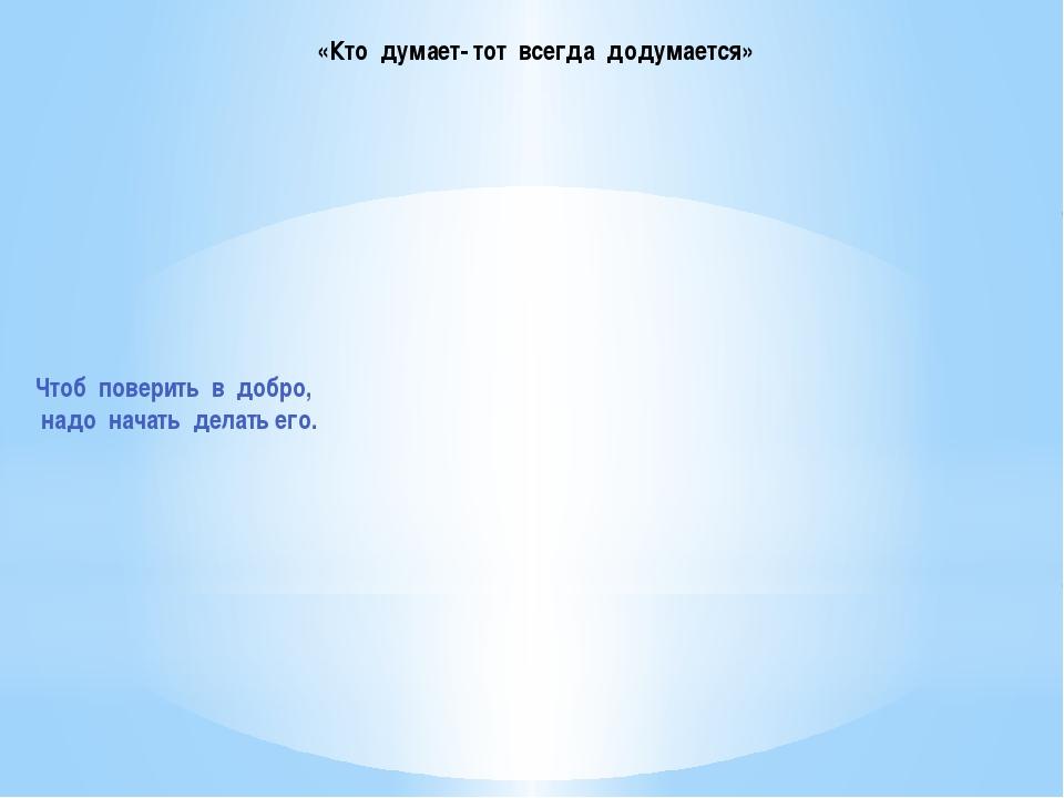 «Кто думает- тот всегда додумается» Чтоб поверить в добро, надо начать делать...