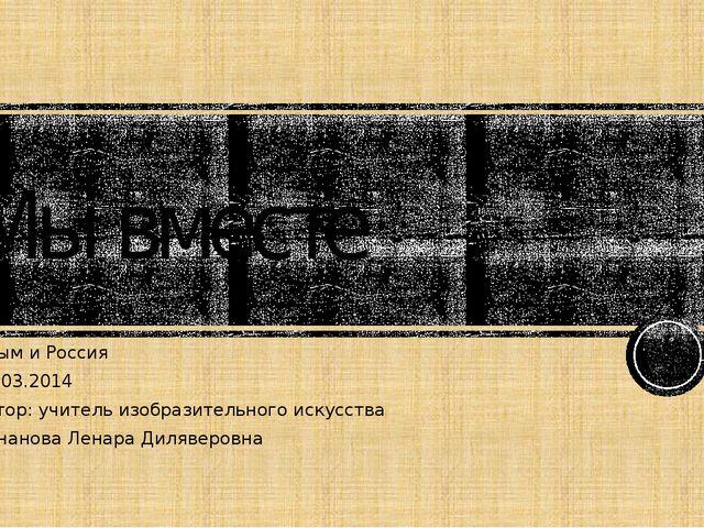 Мы вместе Крым и Россия 18.03.2014 Автор: учитель изобразительного искусст...