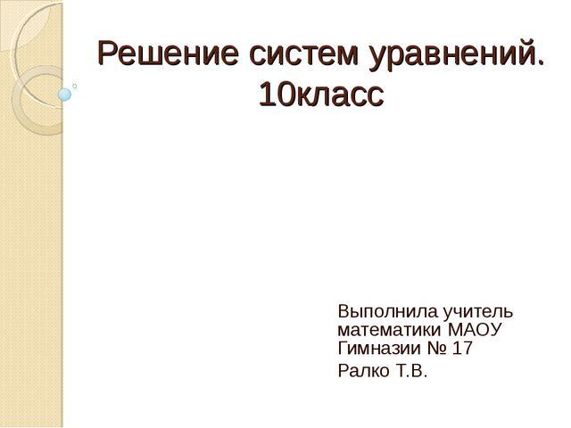 Решение систем уравнений. 10класс Выполнила учитель математики МАОУ Гимназии...
