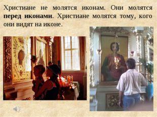 Христиане не молятся иконам. Они молятся перед иконами. Христиане молятся том