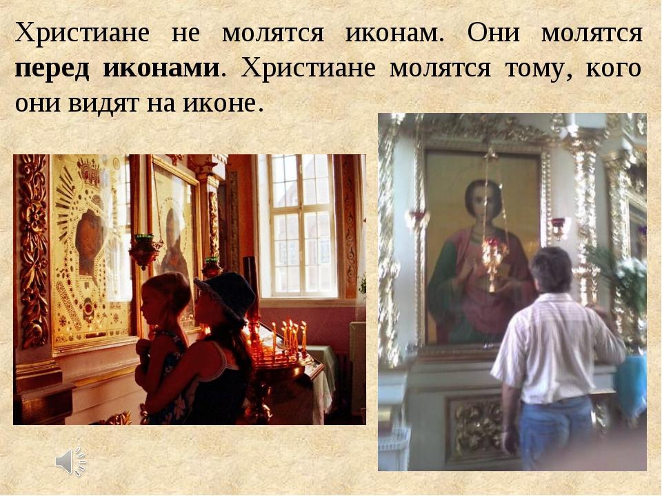 Христиане не молятся иконам. Они молятся перед иконами. Христиане молятся том...