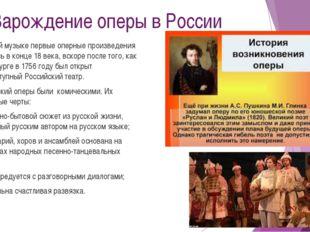 Зарождение оперы в России В русской музыке первые оперные произведения появил