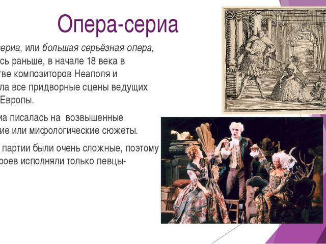 Опера-сериа Опера-сериа, или большая серьёзная опера, появилась раньше, в нач...