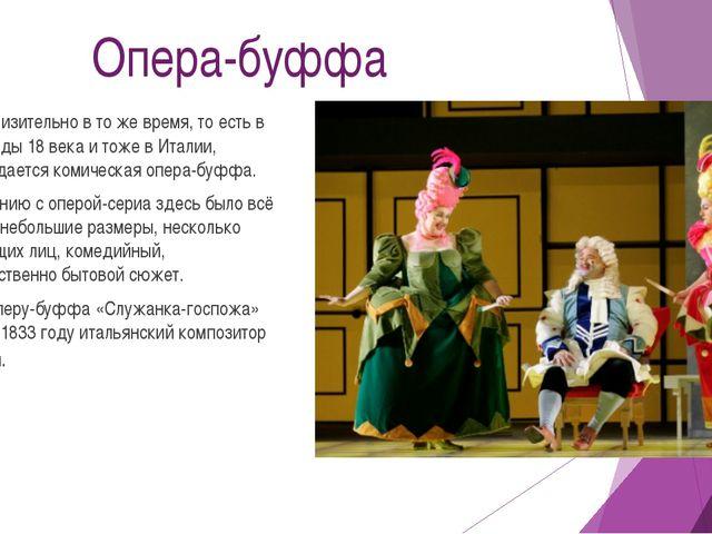 Опера-буффа Приблизительно в то же время, то есть в 30-е годы 18 века и тоже...