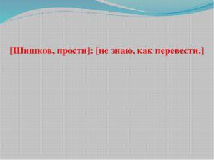 [Шишков, прости]: [не знаю, как перевести.]