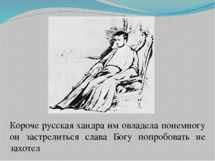 Короче русская хандра им овладела понемногу он застрелиться слава Богу попроб