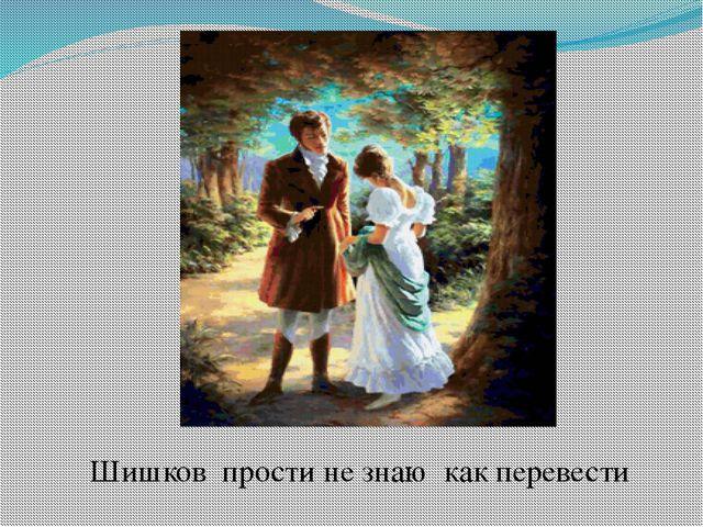 Шишков прости не знаю как перевести