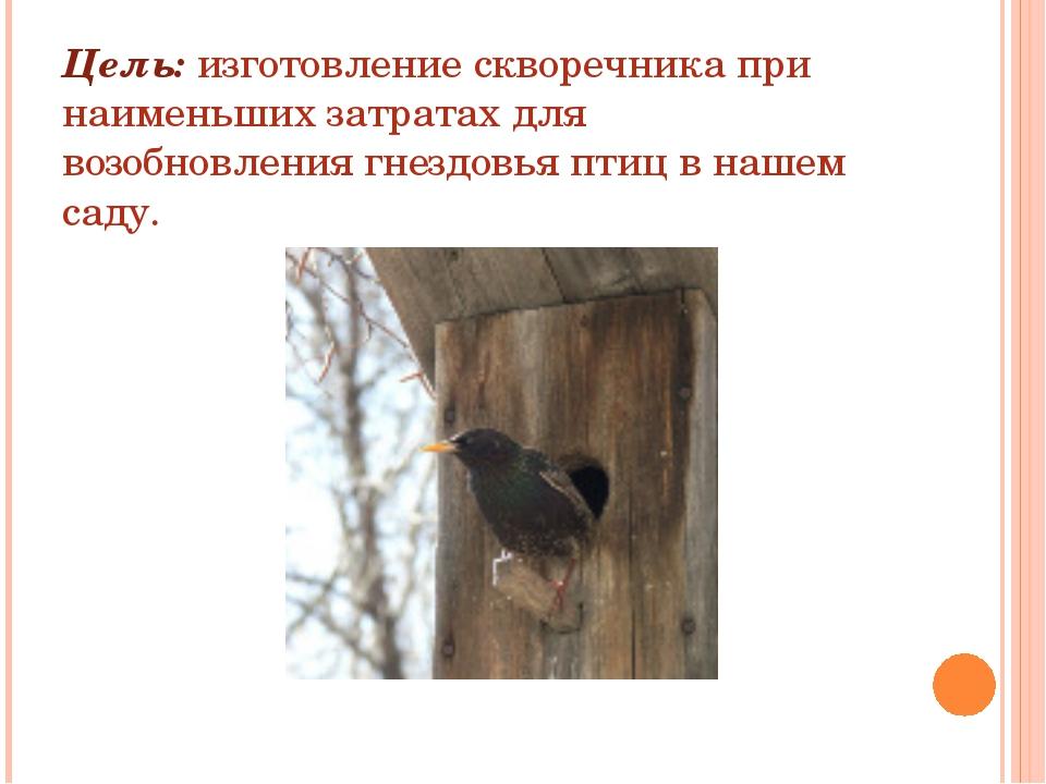 Цель: изготовление скворечника при наименьших затратах для возобновления гнез...